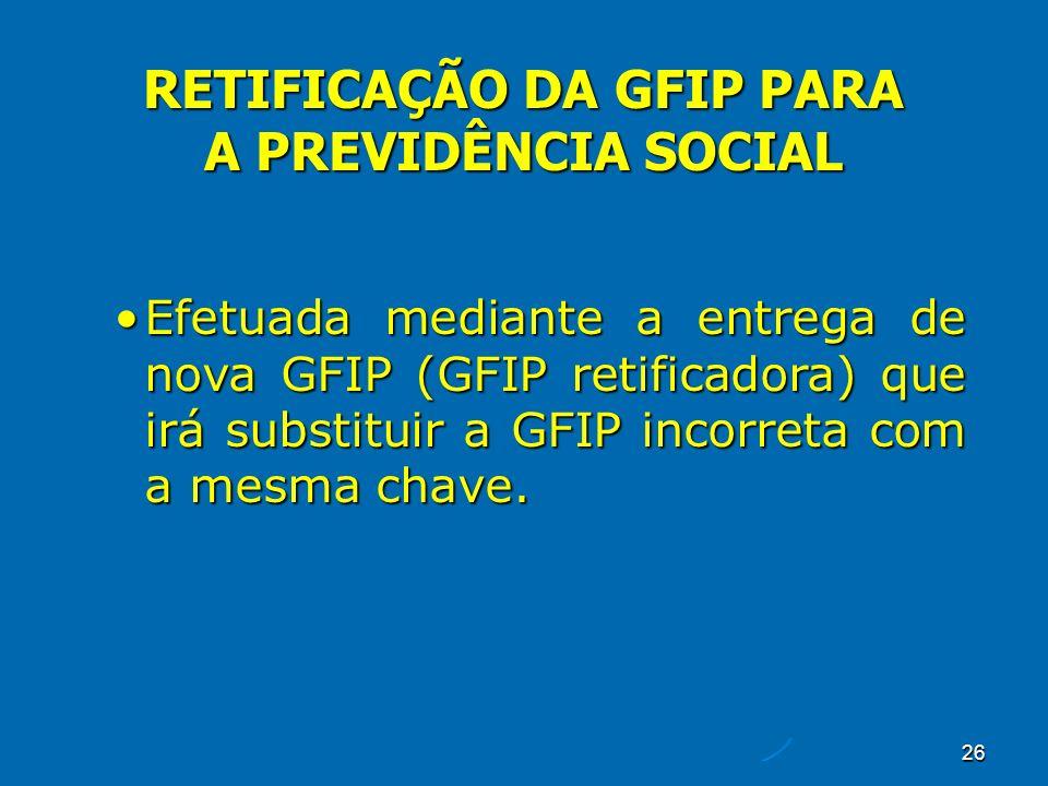 26 RETIFICAÇÃO DA GFIP PARA A PREVIDÊNCIA SOCIAL Efetuada mediante a entrega de nova GFIP (GFIP retificadora) que irá substituir a GFIP incorreta com a mesma chave.Efetuada mediante a entrega de nova GFIP (GFIP retificadora) que irá substituir a GFIP incorreta com a mesma chave.
