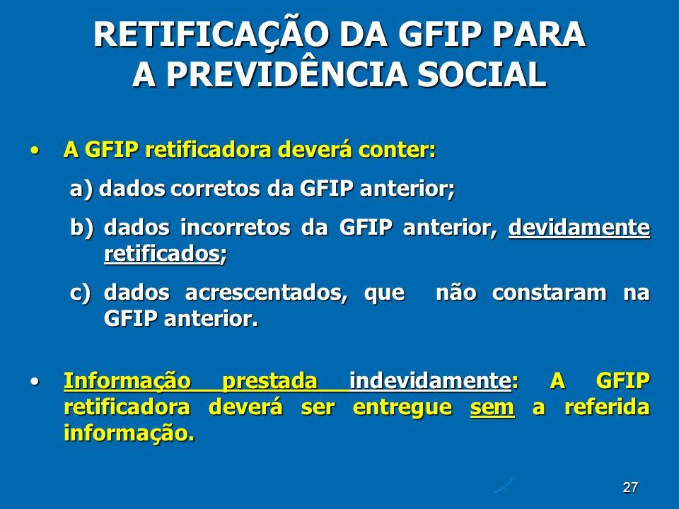 27 A GFIP retificadora deverá conter:A GFIP retificadora deverá conter: a) dados corretos da GFIP anterior; b)dados incorretos da GFIP anterior, devidamente retificados; c)dados acrescentados, que não constaram na GFIP anterior.