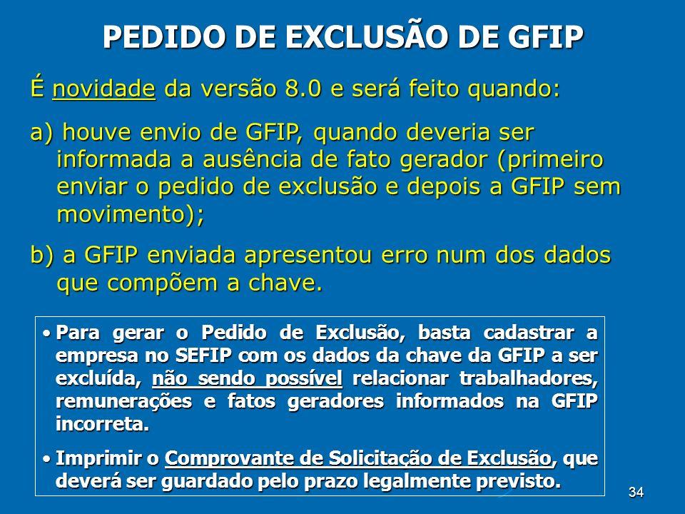 34 PEDIDO DE EXCLUSÃO DE GFIP É novidade da versão 8.0 e será feito quando: a) houve envio de GFIP, quando deveria ser informada a ausência de fato gerador (primeiro enviar o pedido de exclusão e depois a GFIP sem movimento); b) a GFIP enviada apresentou erro num dos dados que compõem a chave.