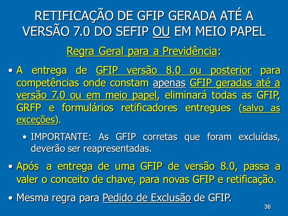 36 RETIFICAÇÃO DE GFIP GERADA ATÉ A VERSÃO 7.0 DO SEFIP OU EM MEIO PAPEL Regra Geral para a Previdência: A entrega de GFIP versão 8.0 ou posterior para competências onde constam apenas GFIP geradas até a versão 7.0 ou em meio papel, eliminará todas as GFIP, GRFP e formulários retificadores entregues (salvo as exceções).A entrega de GFIP versão 8.0 ou posterior para competências onde constam apenas GFIP geradas até a versão 7.0 ou em meio papel, eliminará todas as GFIP, GRFP e formulários retificadores entregues (salvo as exceções).