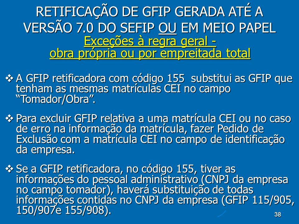 38 Exceções à regra geral - obra própria ou por empreitada total A GFIP retificadora com código 155 substitui as GFIP que tenham as mesmas matrículas CEI no campo Tomador/Obra.