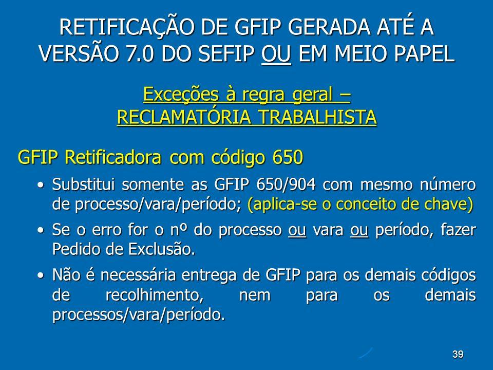 39 Exceções à regra geral – RECLAMATÓRIA TRABALHISTA GFIP Retificadora com código 650 Substitui somente as GFIP 650/904 com mesmo número de processo/vara/período; (aplica-se o conceito de chave)Substitui somente as GFIP 650/904 com mesmo número de processo/vara/período; (aplica-se o conceito de chave) Se o erro for o nº do processo ou vara ou período, fazer Pedido de Exclusão.Se o erro for o nº do processo ou vara ou período, fazer Pedido de Exclusão.