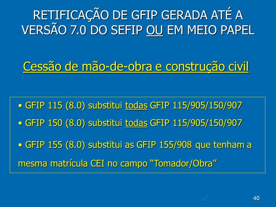 40 Cessão de mão-de-obra e construção civil RETIFICAÇÃO DE GFIP GERADA ATÉ A VERSÃO 7.0 DO SEFIP OU EM MEIO PAPEL GFIP 115 (8.0) substitui todas GFIP 115/905/150/907 GFIP 115 (8.0) substitui todas GFIP 115/905/150/907 GFIP 150 (8.0) substitui todas GFIP 115/905/150/907 GFIP 150 (8.0) substitui todas GFIP 115/905/150/907 GFIP 155 (8.0) substitui as GFIP 155/908 que tenham a mesma matrícula CEI no campo Tomador/Obra GFIP 155 (8.0) substitui as GFIP 155/908 que tenham a mesma matrícula CEI no campo Tomador/Obra