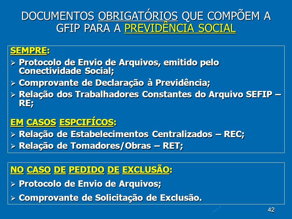 42 SEMPRE: Protocolo de Envio de Arquivos, emitido pelo Conectividade Social; Protocolo de Envio de Arquivos, emitido pelo Conectividade Social; Comprovante de Declaração à Previdência; Comprovante de Declaração à Previdência; Relação dos Trabalhadores Constantes do Arquivo SEFIP – RE; Relação dos Trabalhadores Constantes do Arquivo SEFIP – RE; EM CASOS ESPCIFÍCOS: Relação de Estabelecimentos Centralizados – REC; Relação de Estabelecimentos Centralizados – REC; Relação de Tomadores/Obras – RET; Relação de Tomadores/Obras – RET; DOCUMENTOS OBRIGATÓRIOS QUE COMPÕEM A GFIP PARA A PREVIDÊNCIA SOCIAL NO CASO DE PEDIDO DE EXCLUSÃO: Protocolo de Envio de Arquivos; Protocolo de Envio de Arquivos; Comprovante de Solicitação de Exclusão.