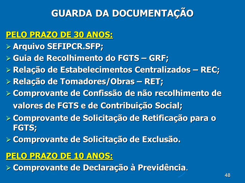 48 PELO PRAZO DE 30 ANOS: Arquivo SEFIPCR.SFP; Arquivo SEFIPCR.SFP; Guia de Recolhimento do FGTS – GRF; Guia de Recolhimento do FGTS – GRF; Relação de Estabelecimentos Centralizados – REC; Relação de Estabelecimentos Centralizados – REC; Relação de Tomadores/Obras – RET; Relação de Tomadores/Obras – RET; Comprovante de Confissão de não recolhimento de valores de FGTS e de Contribuição Social; Comprovante de Confissão de não recolhimento de valores de FGTS e de Contribuição Social; Comprovante de Solicitação de Retificação para o FGTS; Comprovante de Solicitação de Retificação para o FGTS; Comprovante de Solicitação de Exclusão.