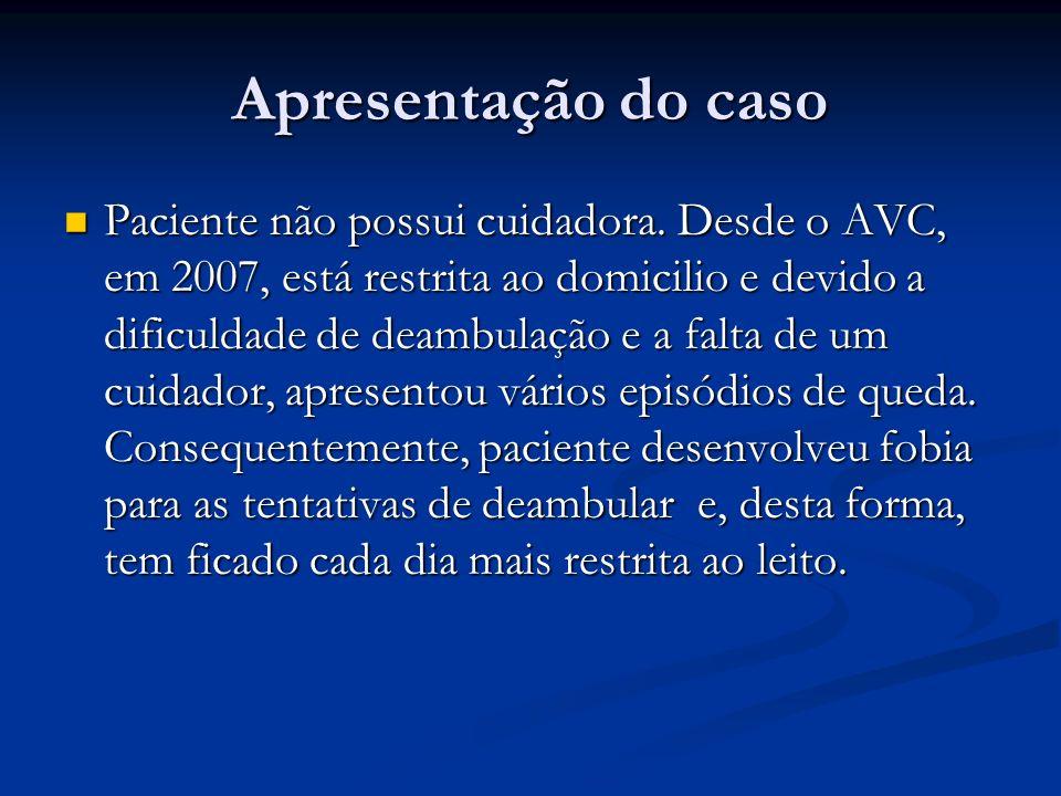 Apresentação do caso Paciente não possui cuidadora. Desde o AVC, em 2007, está restrita ao domicilio e devido a dificuldade de deambulação e a falta d