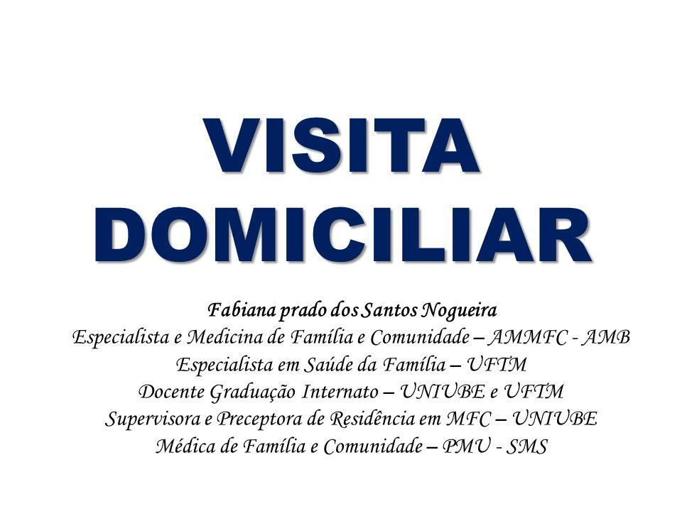 VISITA DOMICILIAR Fabiana prado dos Santos Nogueira Especialista e Medicina de Família e Comunidade – AMMFC - AMB Especialista em Saúde da Família – U
