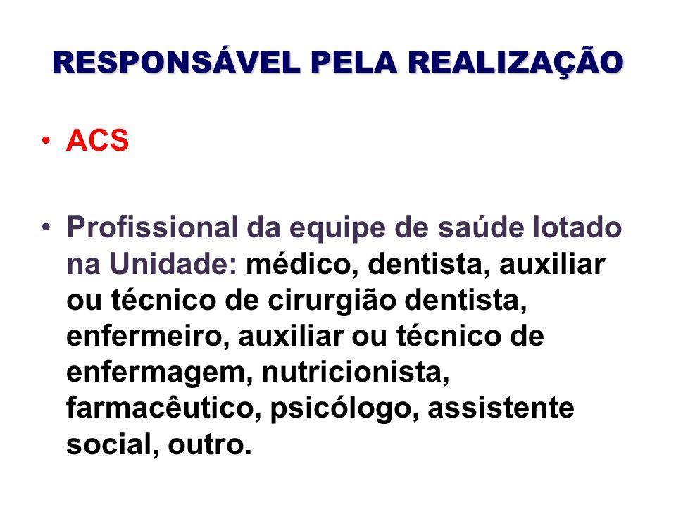 RESPONSÁVEL PELA REALIZAÇÃO ACS Profissional da equipe de saúde lotado na Unidade: médico, dentista, auxiliar ou técnico de cirurgião dentista, enferm