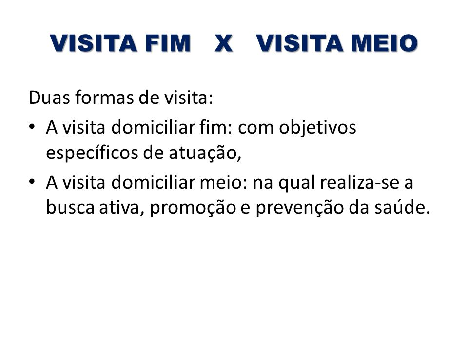 VISITA FIM X VISITA MEIO Duas formas de visita: A visita domiciliar fim: com objetivos específicos de atuação, A visita domiciliar meio: na qual reali
