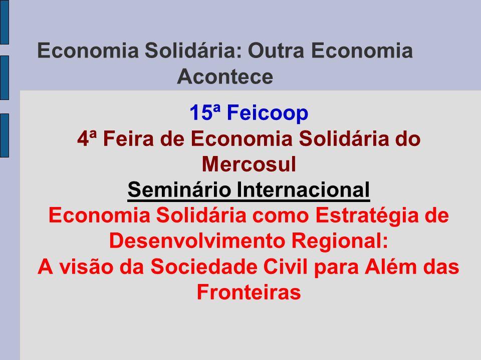 Economia Solidária: Outra Economia Acontece 15ª Feicoop 4ª Feira de Economia Solidária do Mercosul Seminário Internacional Economia Solidária como Est
