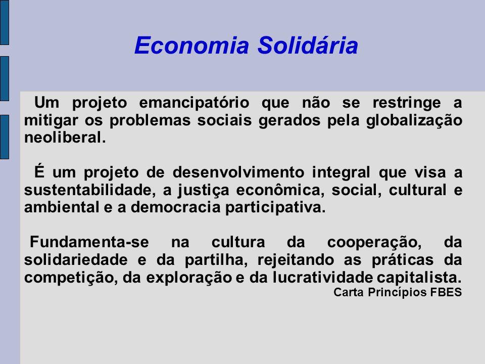 Economia Solidária Um projeto emancipatório que não se restringe a mitigar os problemas sociais gerados pela globalização neoliberal. É um projeto de