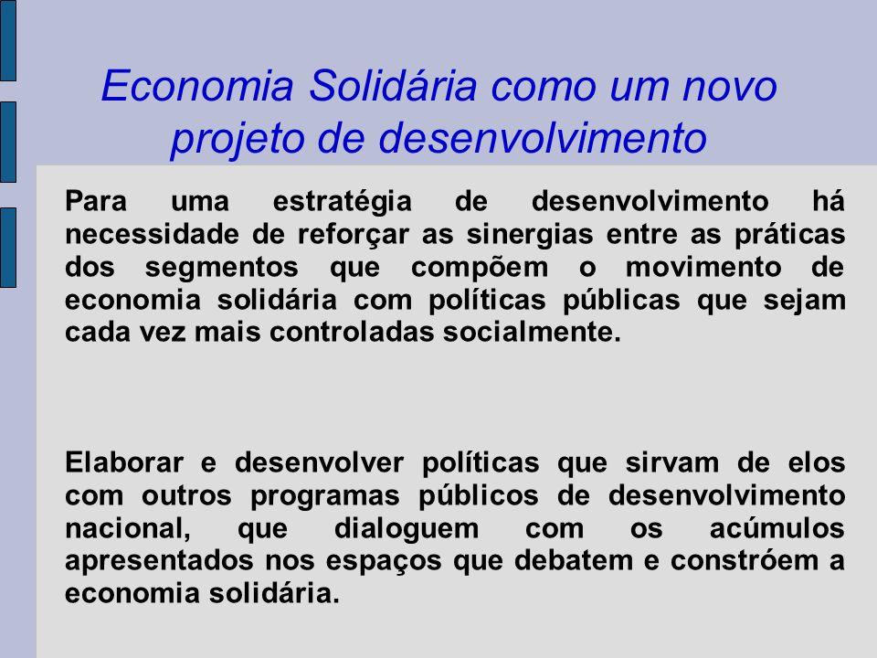 Economia Solidária como um novo projeto de desenvolvimento Para uma estratégia de desenvolvimento há necessidade de reforçar as sinergias entre as prá