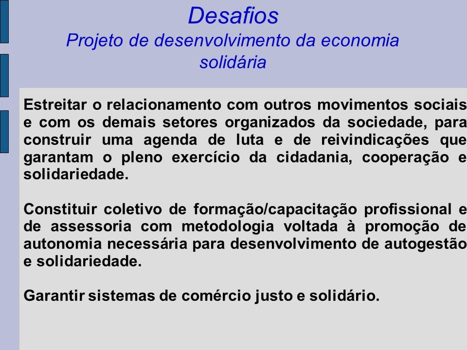 Desafios Projeto de desenvolvimento da economia solidária Estreitar o relacionamento com outros movimentos sociais e com os demais setores organizados