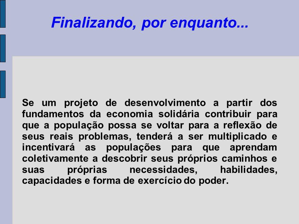 Finalizando, por enquanto... Se um projeto de desenvolvimento a partir dos fundamentos da economia solidária contribuir para que a população possa se