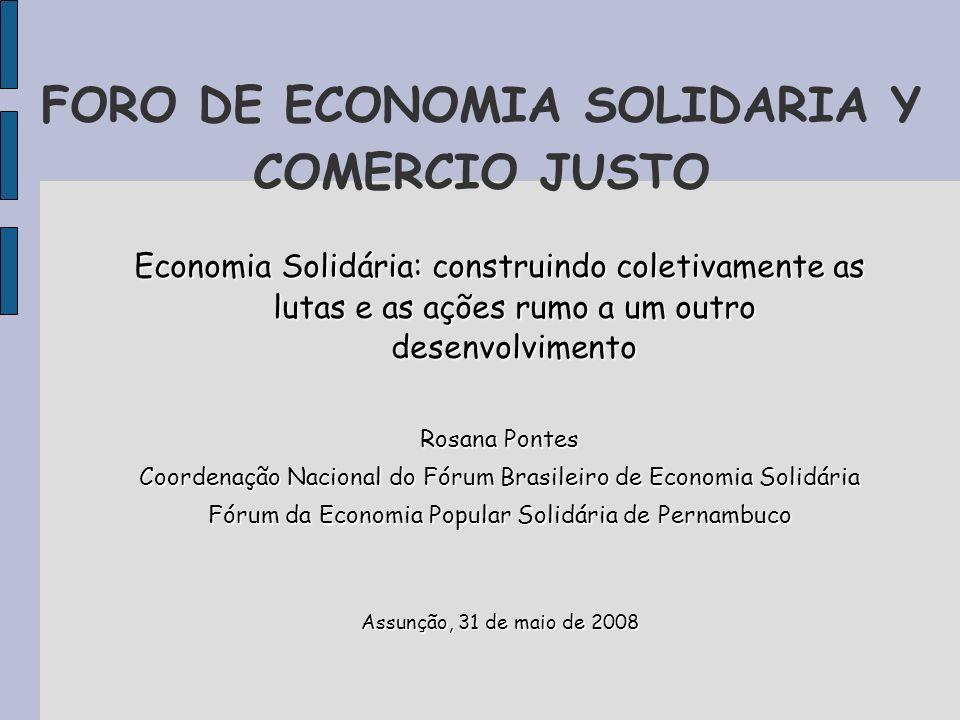 FORO DE ECONOMIA SOLIDARIA Y COMERCIO JUSTO Economia Solidária: construindo coletivamente as lutas e as ações rumo a um outro desenvolvimento Rosana P