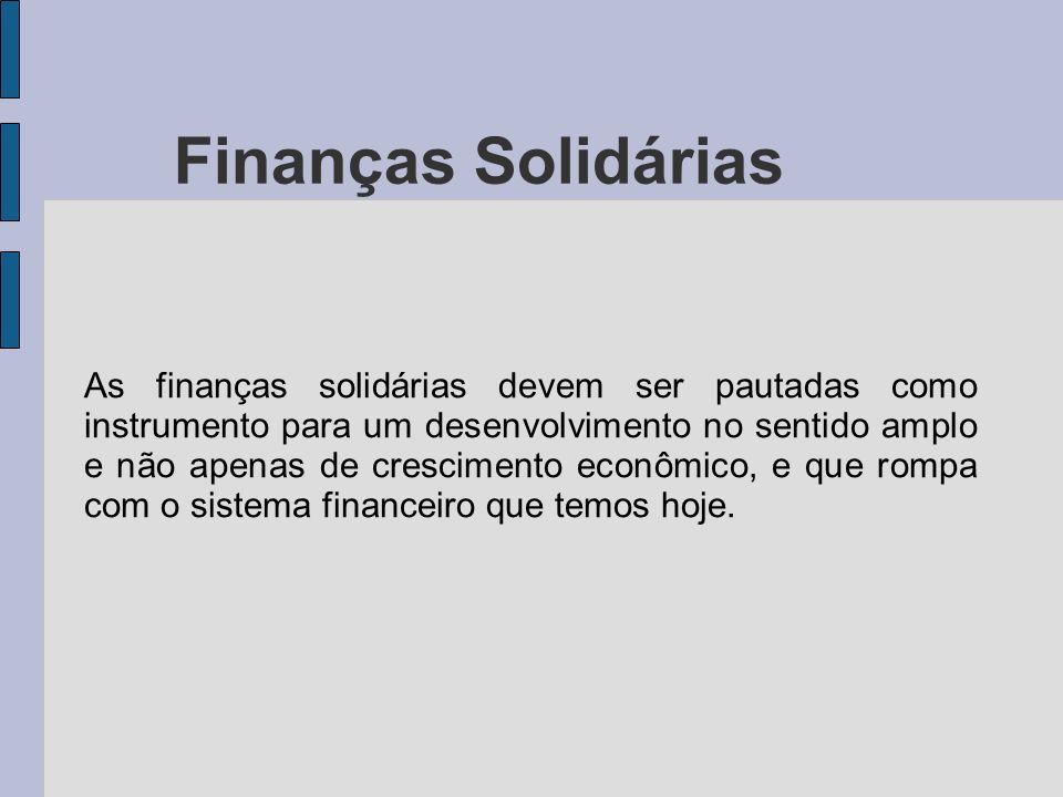 Finanças Solidárias As finanças solidárias devem ser pautadas como instrumento para um desenvolvimento no sentido amplo e não apenas de crescimento ec