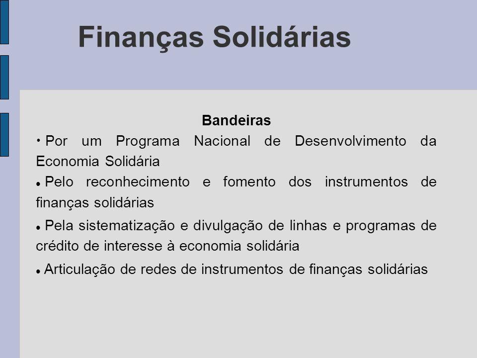 Finanças Solidárias Bandeiras Por um Programa Nacional de Desenvolvimento da Economia Solidária Pelo reconhecimento e fomento dos instrumentos de fina