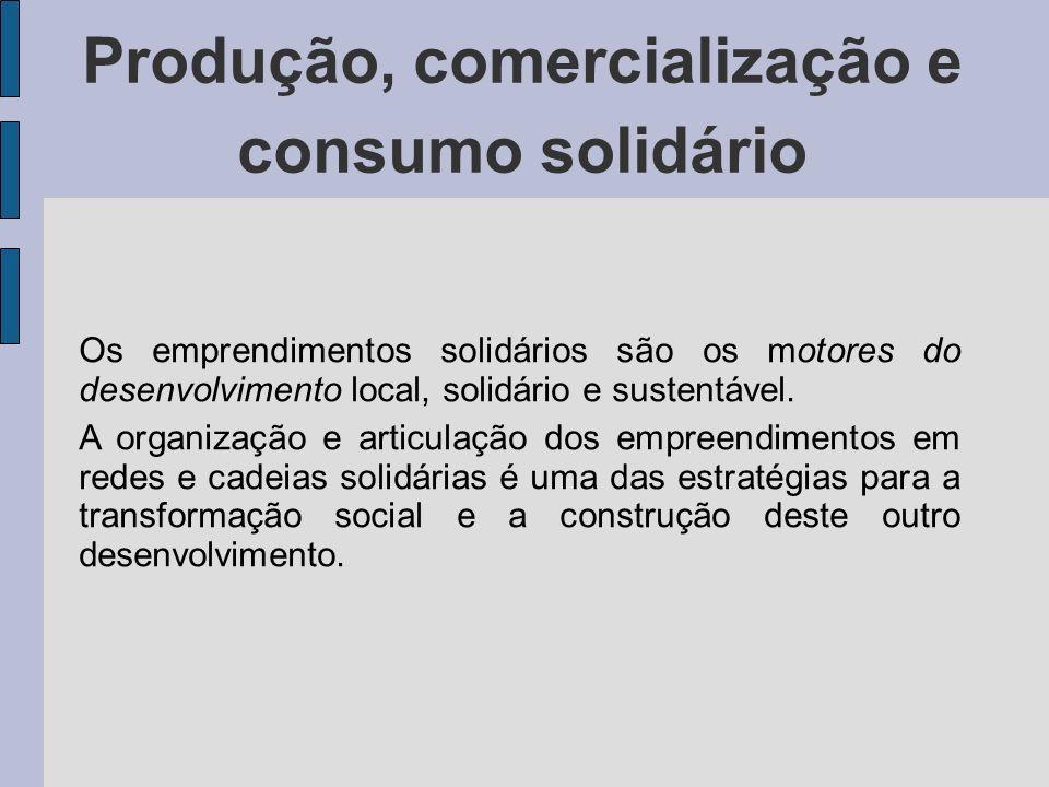 Produção, comercialização e consumo solidário Os emprendimentos solidários são os motores do desenvolvimento local, solidário e sustentável. A organiz