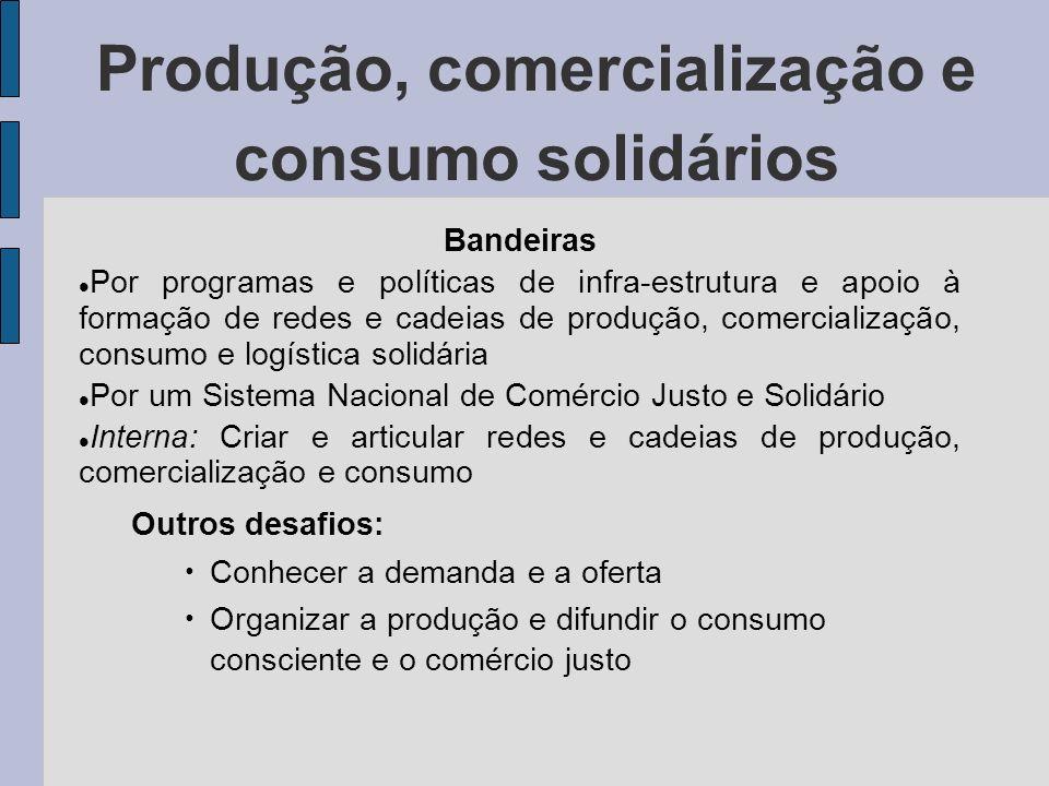 Produção, comercialização e consumo solidários Bandeiras Por programas e políticas de infra-estrutura e apoio à formação de redes e cadeias de produçã