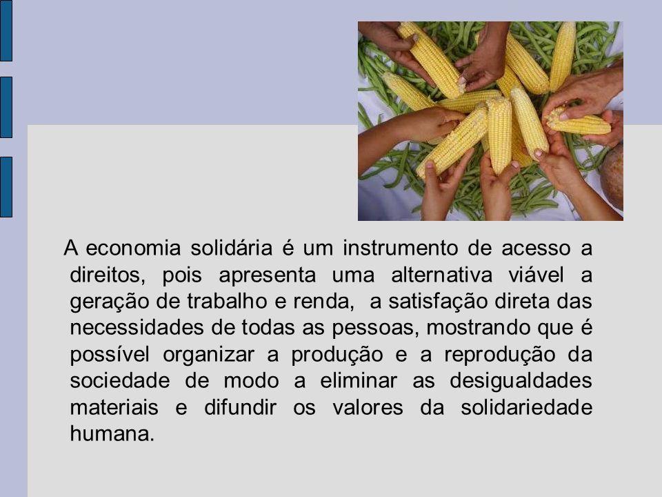A economia solidária é um instrumento de acesso a direitos, pois apresenta uma alternativa viável a geração de trabalho e renda, a satisfação direta d