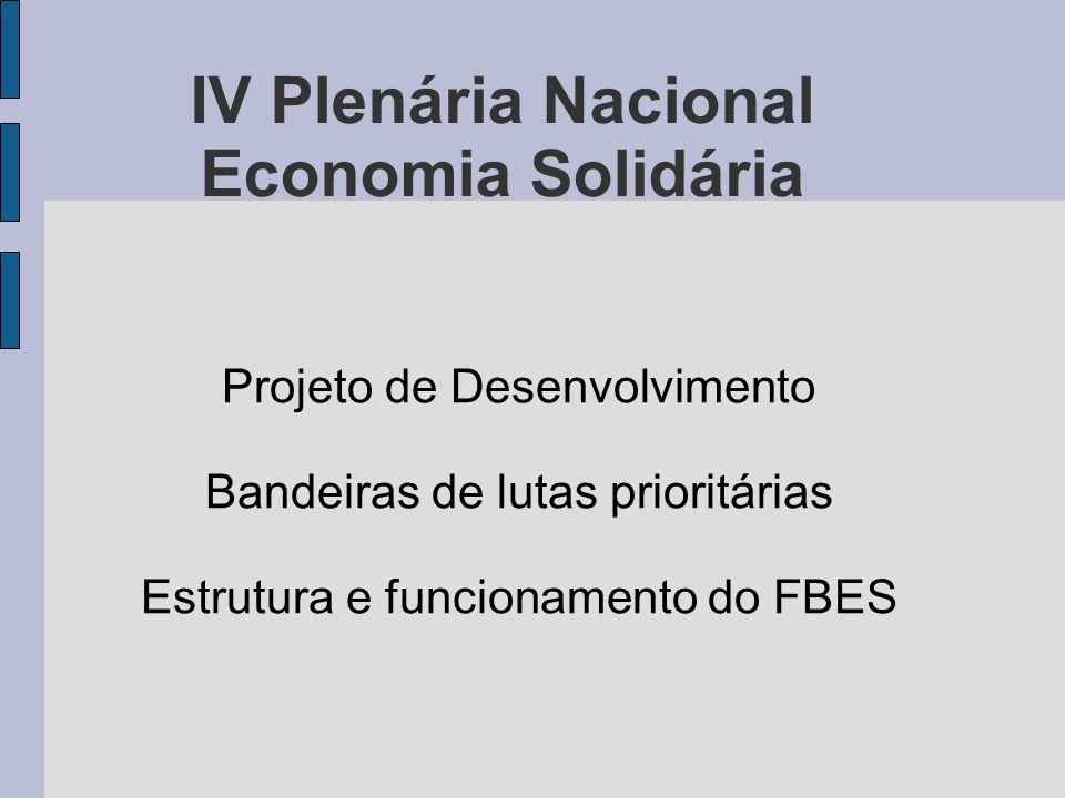 IV Plenária Nacional Economia Solidária Projeto de Desenvolvimento Bandeiras de lutas prioritárias Estrutura e funcionamento do FBES