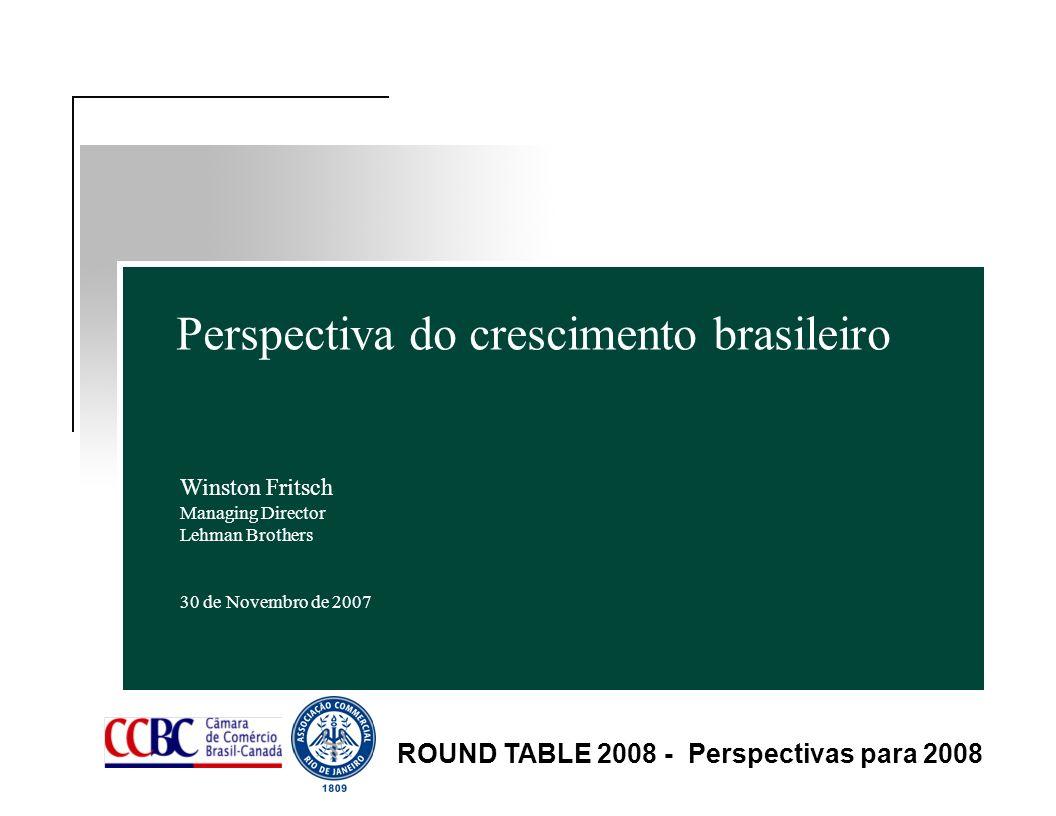 Perspectiva do crescimento brasileiro Winston Fritsch Managing Director Lehman Brothers 30 de Novembro de 2007 ROUND TABLE 2008 - Perspectivas para 20