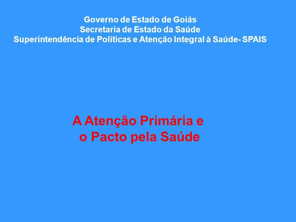 Governo de Estado de Goiás Secretaria de Estado da Saúde Superintendência de Políticas e Atenção Integral à Saúde- SPAIS A Atenção Primária e o Pacto