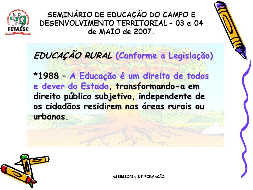 ASSESSORIA DE FORMAÇÃO SEMINÁRIO DE EDUCAÇÃO DO CAMPO E DESENVOLVIMENTO TERRITORIAL – 03 e 04 de MAIO de 2007. EDUCAÇÃO RURAL (Conforme a Legislação)