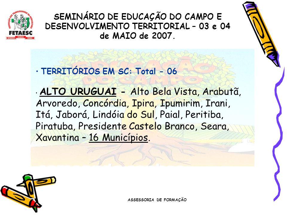 ASSESSORIA DE FORMAÇÃO SEMINÁRIO DE EDUCAÇÃO DO CAMPO E DESENVOLVIMENTO TERRITORIAL – 03 e 04 de MAIO de 2007. TERRITÓRIOS EM SC: Total - 06 ALTO URUG