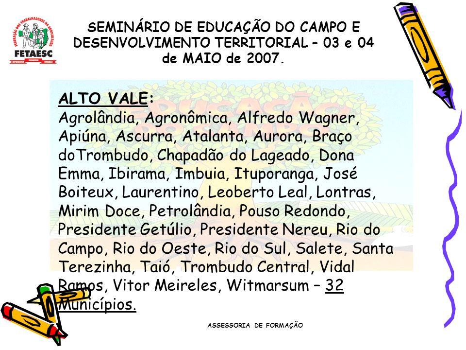 ASSESSORIA DE FORMAÇÃO SEMINÁRIO DE EDUCAÇÃO DO CAMPO E DESENVOLVIMENTO TERRITORIAL – 03 e 04 de MAIO de 2007. ALTO VALE: Agrolândia, Agronômica, Alfr