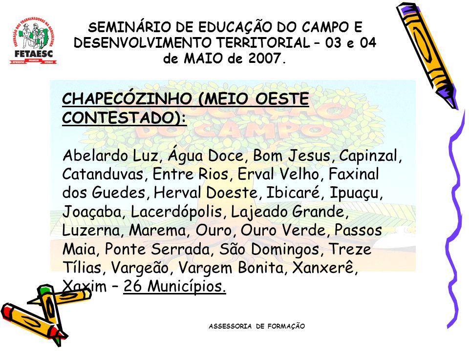 ASSESSORIA DE FORMAÇÃO SEMINÁRIO DE EDUCAÇÃO DO CAMPO E DESENVOLVIMENTO TERRITORIAL – 03 e 04 de MAIO de 2007. CHAPECÓZINHO (MEIO OESTE CONTESTADO): A