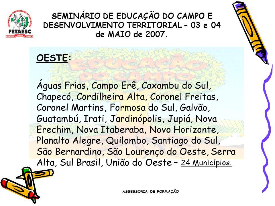 ASSESSORIA DE FORMAÇÃO SEMINÁRIO DE EDUCAÇÃO DO CAMPO E DESENVOLVIMENTO TERRITORIAL – 03 e 04 de MAIO de 2007. OESTE: Águas Frias, Campo Erê, Caxambu