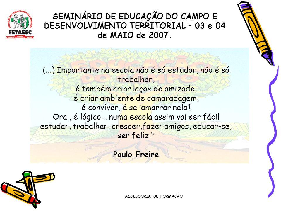 ASSESSORIA DE FORMAÇÃO SEMINÁRIO DE EDUCAÇÃO DO CAMPO E DESENVOLVIMENTO TERRITORIAL – 03 e 04 de MAIO de 2007. (...) Importante na escola não é só est