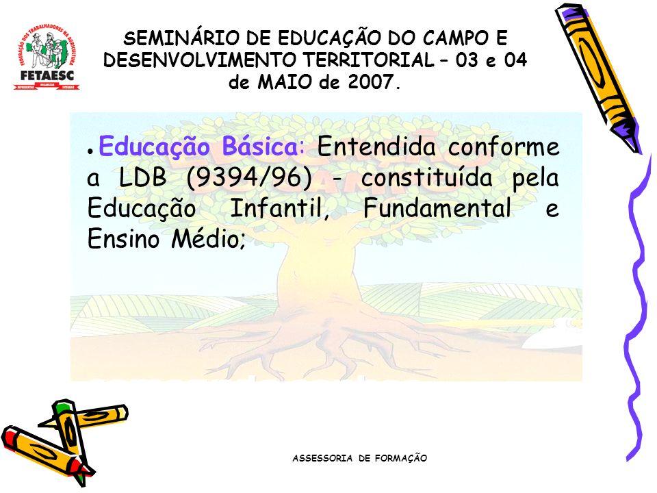 ASSESSORIA DE FORMAÇÃO SEMINÁRIO DE EDUCAÇÃO DO CAMPO E DESENVOLVIMENTO TERRITORIAL – 03 e 04 de MAIO de 2007. Educação Básica: Entendida conforme a L