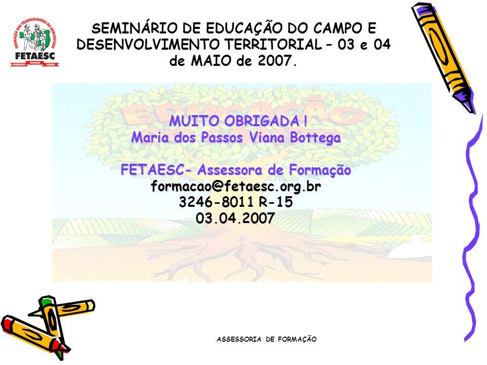 ASSESSORIA DE FORMAÇÃO SEMINÁRIO DE EDUCAÇÃO DO CAMPO E DESENVOLVIMENTO TERRITORIAL – 03 e 04 de MAIO de 2007. MUITO OBRIGADA ! Maria dos Passos Viana