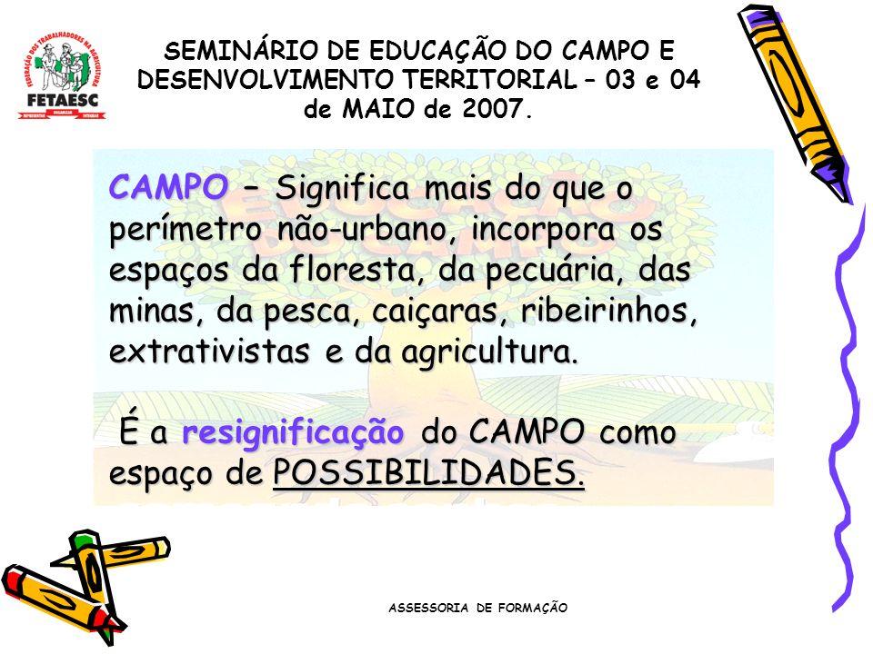 ASSESSORIA DE FORMAÇÃO SEMINÁRIO DE EDUCAÇÃO DO CAMPO E DESENVOLVIMENTO TERRITORIAL – 03 e 04 de MAIO de 2007. CAMPO – Significa mais do que o perímet