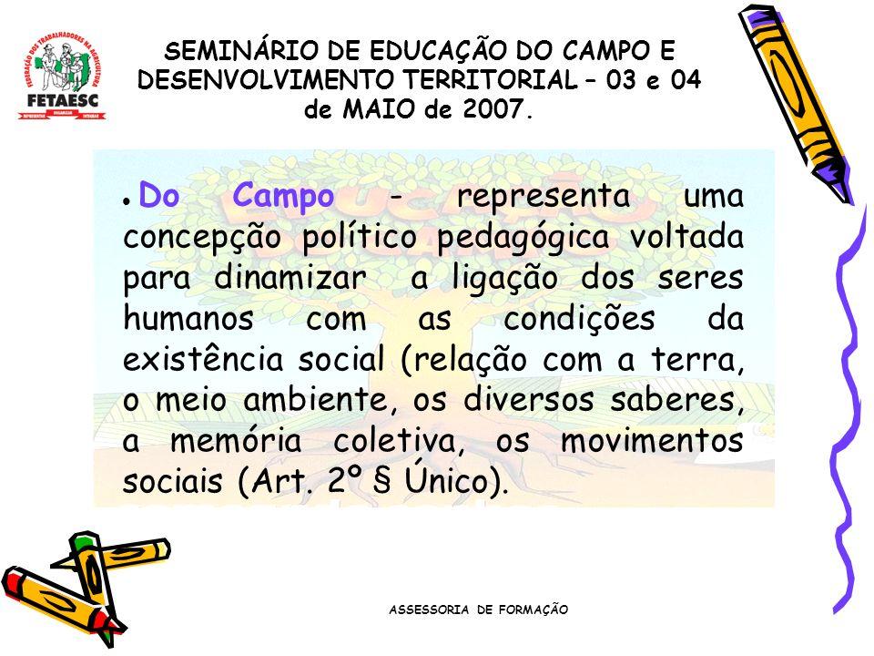 ASSESSORIA DE FORMAÇÃO SEMINÁRIO DE EDUCAÇÃO DO CAMPO E DESENVOLVIMENTO TERRITORIAL – 03 e 04 de MAIO de 2007. Do Campo - representa uma concepção pol