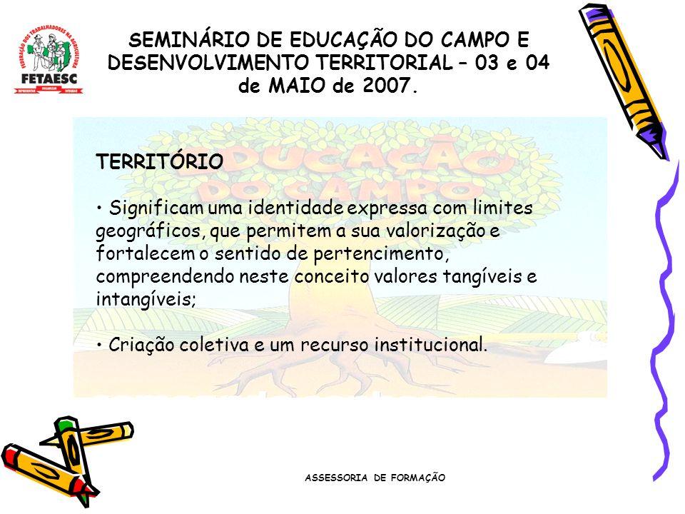 ASSESSORIA DE FORMAÇÃO SEMINÁRIO DE EDUCAÇÃO DO CAMPO E DESENVOLVIMENTO TERRITORIAL – 03 e 04 de MAIO de 2007. TERRITÓRIO Significam uma identidade ex