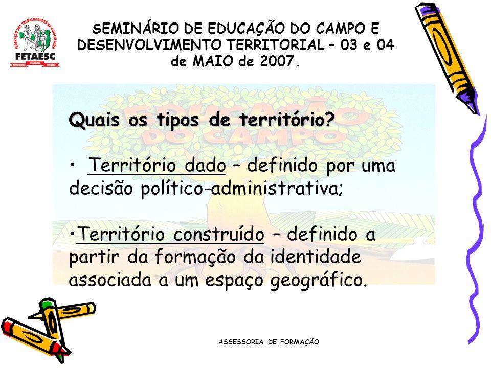 ASSESSORIA DE FORMAÇÃO SEMINÁRIO DE EDUCAÇÃO DO CAMPO E DESENVOLVIMENTO TERRITORIAL – 03 e 04 de MAIO de 2007. Quais os tipos de território? Territóri