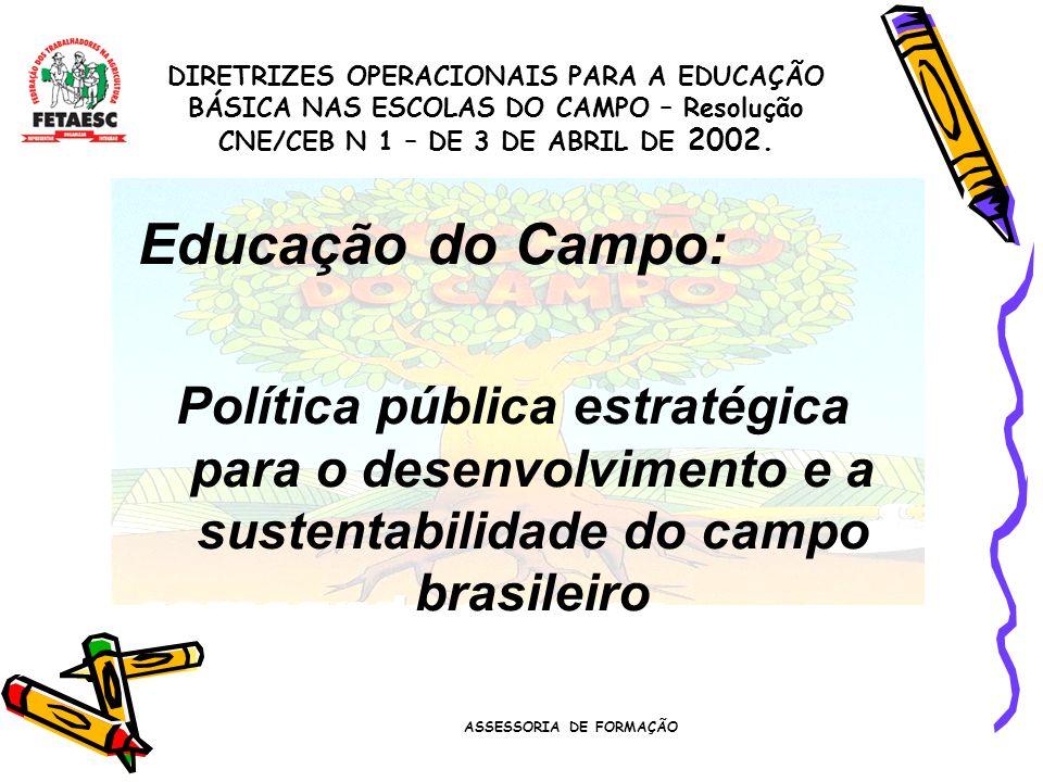 ASSESSORIA DE FORMAÇÃO Educação do Campo: Política pública estratégica para o desenvolvimento e a sustentabilidade do campo brasileiro DIRETRIZES OPERACIONAIS PARA A EDUCAÇÃO BÁSICA NAS ESCOLAS DO CAMPO – Resolução CNE/CEB N 1 – DE 3 DE ABRIL DE 2002.