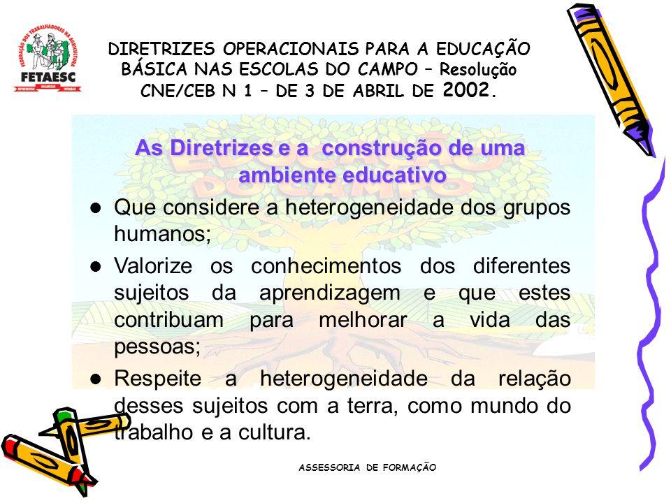 ASSESSORIA DE FORMAÇÃO As Diretrizes e a construção de uma ambiente educativo Que considere a heterogeneidade dos grupos humanos; Valorize os conhecimentos dos diferentes sujeitos da aprendizagem e que estes contribuam para melhorar a vida das pessoas; Respeite a heterogeneidade da relação desses sujeitos com a terra, como mundo do trabalho e a cultura.