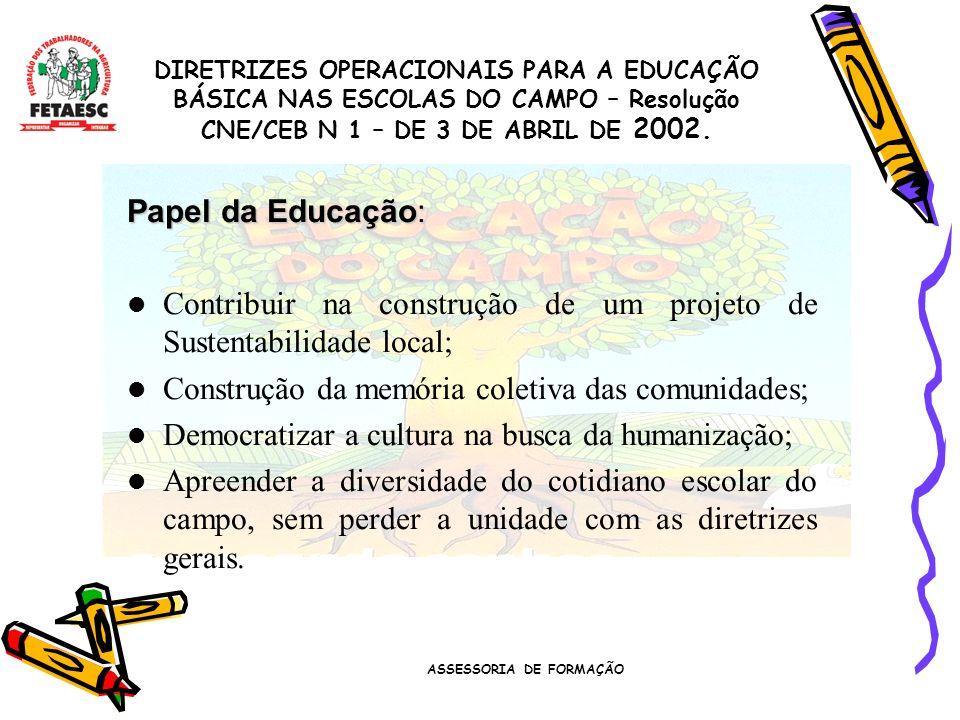 ASSESSORIA DE FORMAÇÃO Papel da Educação: Contribuir na construção de um projeto de Sustentabilidade local; Construção da memória coletiva das comunidades; Democratizar a cultura na busca da humanização; Apreender a diversidade do cotidiano escolar do campo, sem perder a unidade com as diretrizes gerais.