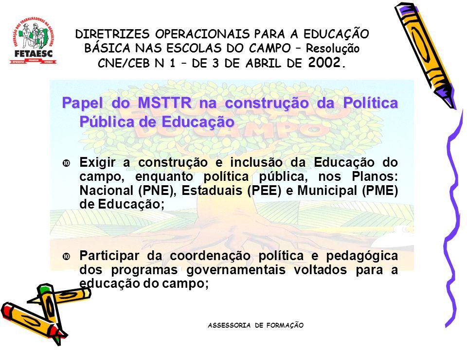 ASSESSORIA DE FORMAÇÃO Papel do MSTTR na construção da Política Pública de Educação Exigir a construção e inclusão da Educação do campo, enquanto política pública, nos Planos: Nacional (PNE), Estaduais (PEE) e Municipal (PME) de Educação; Participar da coordenação política e pedagógica dos programas governamentais voltados para a educação do campo; DIRETRIZES OPERACIONAIS PARA A EDUCAÇÃO BÁSICA NAS ESCOLAS DO CAMPO – Resolução CNE/CEB N 1 – DE 3 DE ABRIL DE 2002.