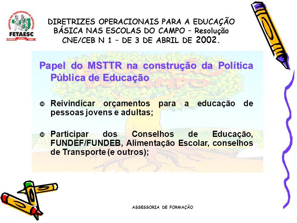 ASSESSORIA DE FORMAÇÃO Papel do MSTTR na construção da Política Pública de Educação Reivindicar orçamentos para a educação de pessoas jovens e adultas; Participar dos Conselhos de Educação, FUNDEF/FUNDEB, Alimentação Escolar, conselhos de Transporte (e outros); DIRETRIZES OPERACIONAIS PARA A EDUCAÇÃO BÁSICA NAS ESCOLAS DO CAMPO – Resolução CNE/CEB N 1 – DE 3 DE ABRIL DE 2002.