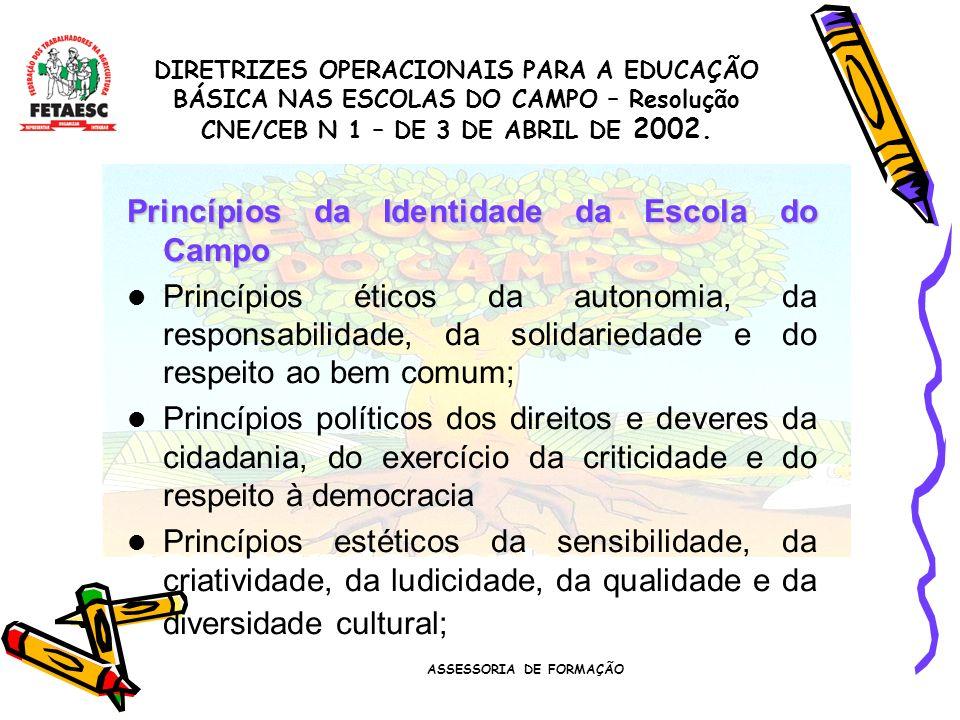ASSESSORIA DE FORMAÇÃO Princípios da Identidade da Escola do Campo Princípios éticos da autonomia, da responsabilidade, da solidariedade e do respeito ao bem comum; Princípios políticos dos direitos e deveres da cidadania, do exercício da criticidade e do respeito à democracia Princípios estéticos da sensibilidade, da criatividade, da ludicidade, da qualidade e da diversidade cultural; DIRETRIZES OPERACIONAIS PARA A EDUCAÇÃO BÁSICA NAS ESCOLAS DO CAMPO – Resolução CNE/CEB N 1 – DE 3 DE ABRIL DE 2002.