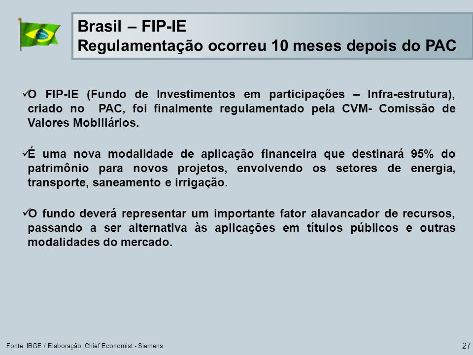 27 Fonte: IBGE / Elaboração: Chief Economist - Siemens O FIP-IE (Fundo de Investimentos em participações – Infra-estrutura), criado no PAC, foi finalmente regulamentado pela CVM- Comissão de Valores Mobiliários.