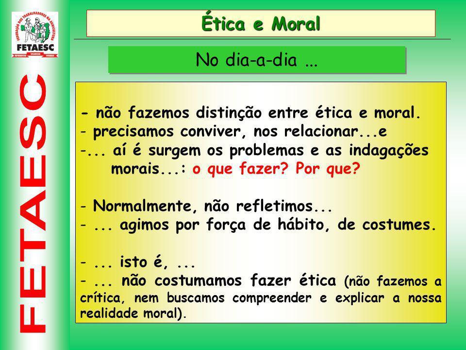 Ética e Moral No dia-a-dia...- não fazemos distinção entre ética e moral.