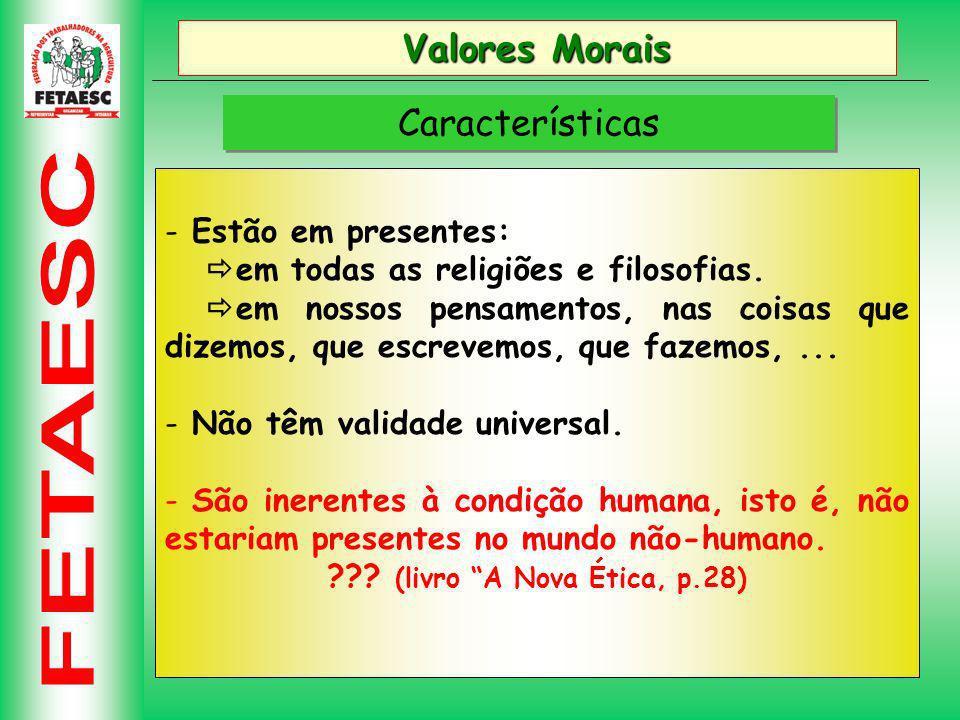 Valores Morais Características - Estão em presentes: em todas as religiões e filosofias.