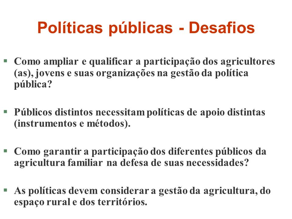 Políticas públicas - Desafios §Como ampliar e qualificar a participação dos agricultores (as), jovens e suas organizações na gestão da política pública.