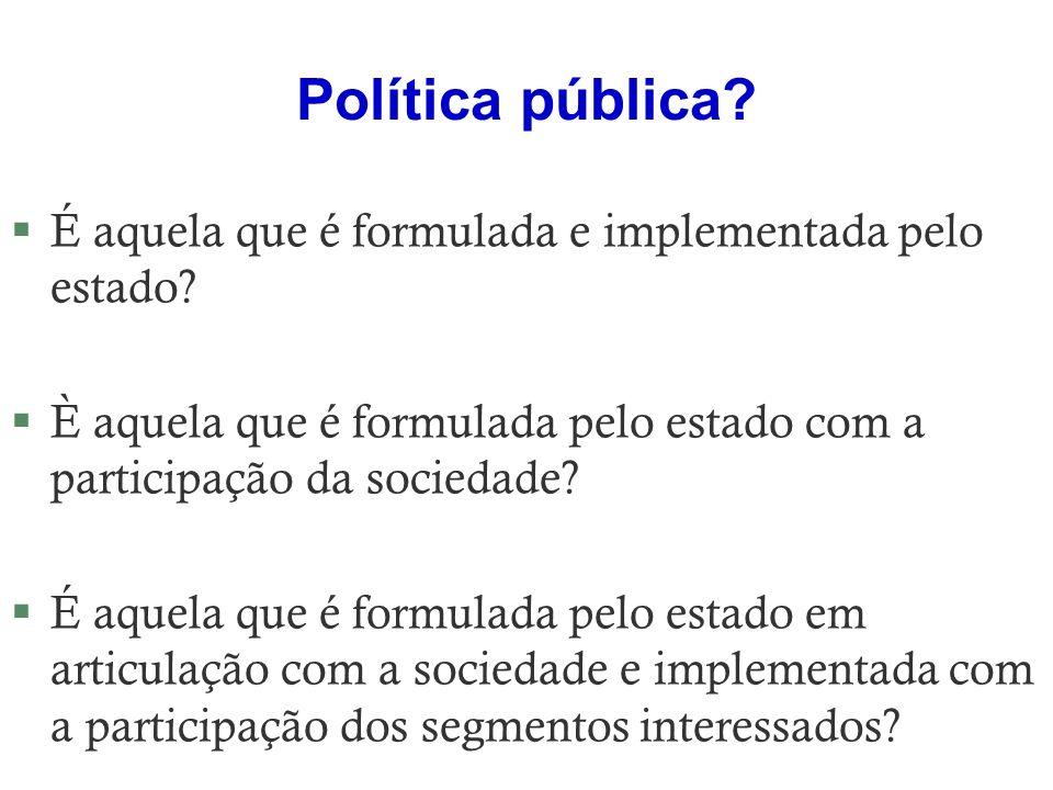 Política pública? §É aquela que é formulada e implementada pelo estado? §È aquela que é formulada pelo estado com a participação da sociedade? §É aque
